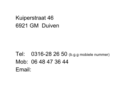 Kuiperstraat 46 6921 GM  Duiven   Tel:    0316-28 26 50 (b.g.g mobiele nummer) Mob:  06 48 47 36 44 Email: